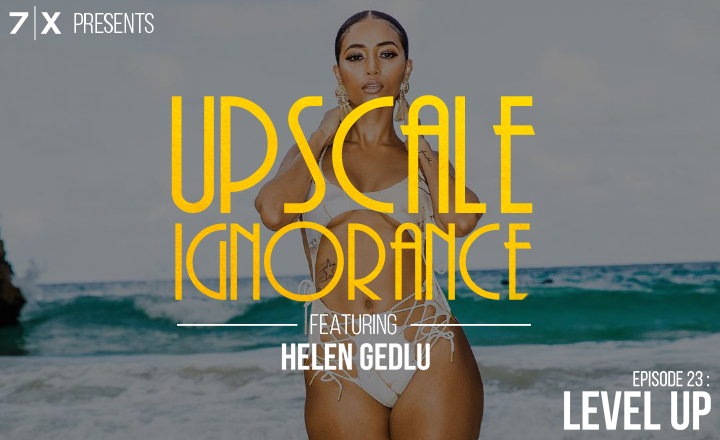 7|X Presents: Upscale IgnoranceEp 23: Level Up (f. @CallHerHelen)