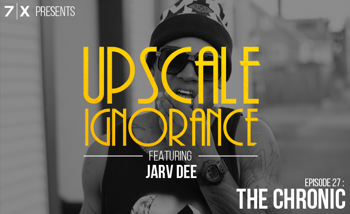 7|X Presents: Upscale IgnoranceEp 27: The Chronic (f. @JarvDee)