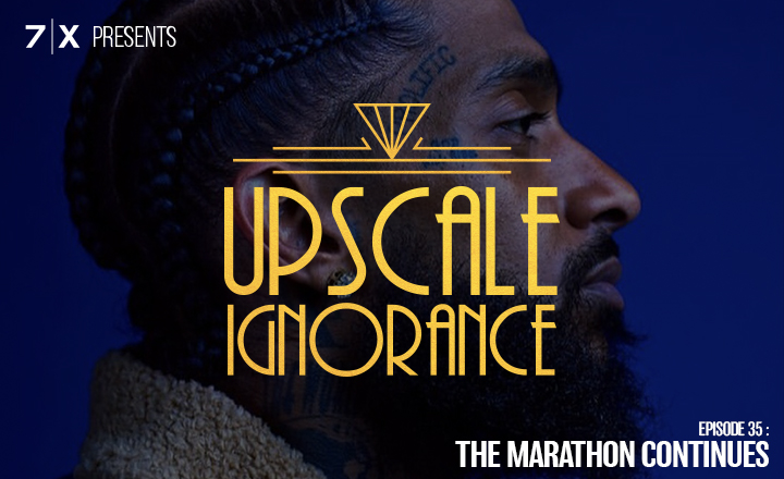7|X Presents: Upscale IgnoranceEp 35: The Marathon Continues - Remembering Nipsey Hussle and Continuing His Legacy