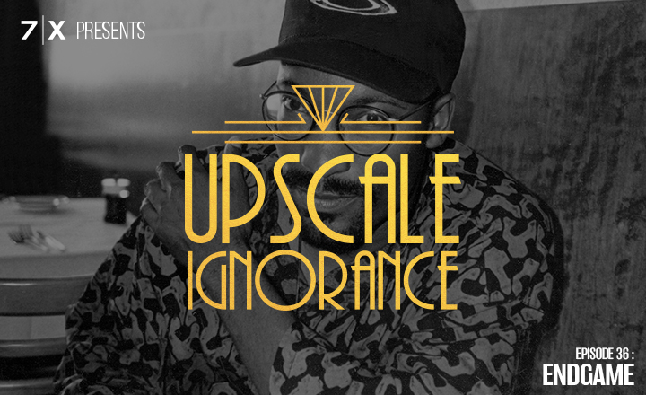 7|X Presents: Upscale IgnoranceEp 36: Endgame